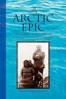 An Arctic Epic of Family and Fortune: The Theories of Vilhjalmur Stefansson and Their Influence in Practice on Storker Storkerson and His Family 9781425773922