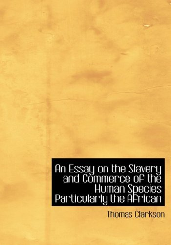 An Essay on the Slavery and Commerce of the Human Species: Particularly the African (Large Print Edition) 9781426443169