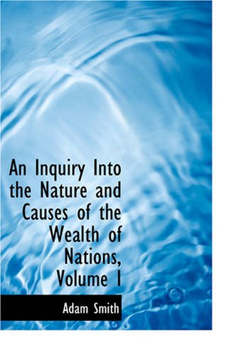 An Inquiry Into the Nature and Causes of the Wealth of Nations, Volume I 9781426403248