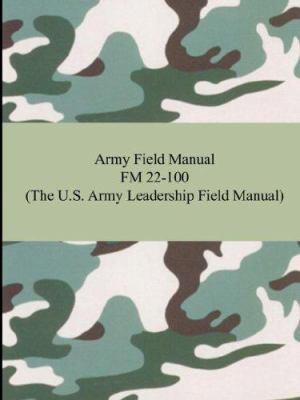 Army Field Manual FM 22-100 (the U.S. Army Leadership Field Manual) 9781420928242