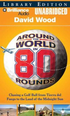 Around the World in 80 Rounds: Chasing a Golf Ball from Tierra del Fuego to the Land of the Midnight Sun 9781423350729