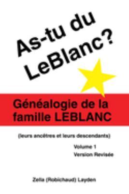 As-Tu Du LeBlanc?: Genealogie de La Famille LeBlanc (Leurs Ancetres Et Leurs Descendants) Volume 1