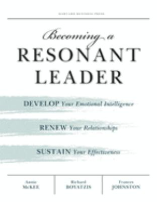 Becoming a Resonant Leader: Develop Your Emotional Intelligence, Renew Your Relationships, Sustain Your Effectiveness 9781422117347