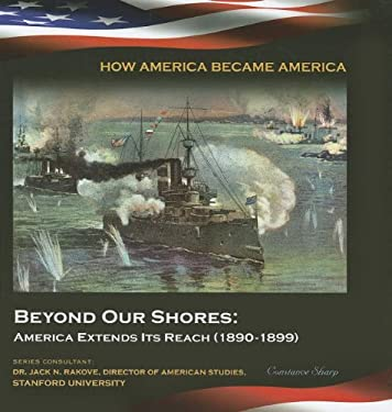 Beyond Our Shores: America Extends Its Reach (1890-1899) 9781422224069