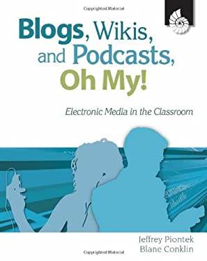 Blogs, Wikis, and Podcasts, Oh, My!: Electronic Media in the Classroom 9781425801120