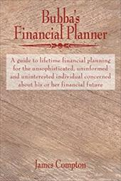 Bubba's Financial Planner: A Guide to Lifetime Financial Planning for the Unsophisticated, Uninformed and Uninterested Individual