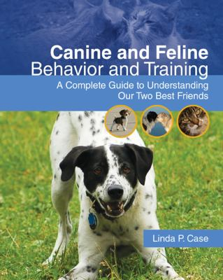 Canine and Feline Behavior and Training: A Complete Guide to Understanding Our Two Best Friends 9781428310537
