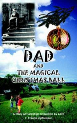 Dad and the Magical Christmas Ball: A Story of Hardships Overcome by Love 9781420837490