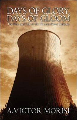 Days of Glory, Days of Gloom: The Rise and Fall of the Nuclear Power Industry 9781424134885