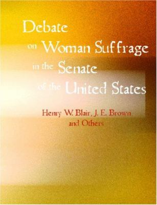 Debate on Woman Suffrage in the Senate of the United States 9781426446535