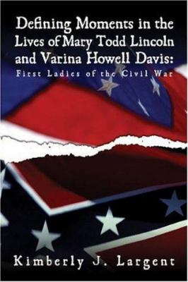 Defining Moments in the Lives of Mary Todd Lincoln and Varina Howell Davis: First Ladies of the Civil War 9781424124640