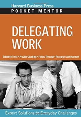 Delegating Work: Expert Solutions to Everyday Challenges 9781422118771