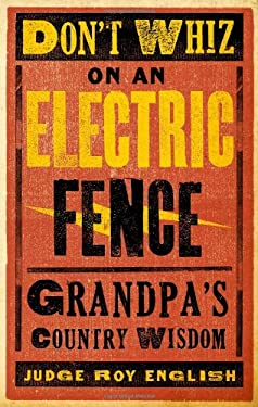 Don't Whiz on an Electric Fence: Grandpa's Country Wisdom 9781423607014