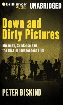Down and Dirty Pictures: Miramax, Sundance and the Rise of Independent Film 9781423371151