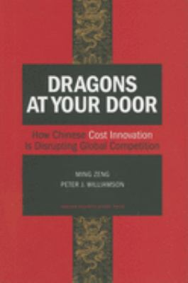 Dragons at Your Door: How Chinese Cost Innovation Is Disrupting Global Competition 9781422102084