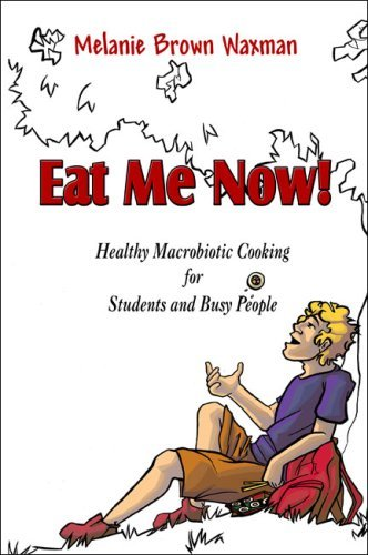 Eat Me Now!: Healthy Macrobiotic Cooking for Students and Busy People 9781424191734