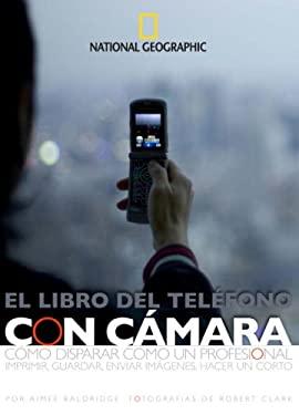 El Libro del Telfono Con Camara: Como Disparar Como un Professional Imprimir, Guardar, Enviar Imagenes, Hacer un Corto 9781426201639