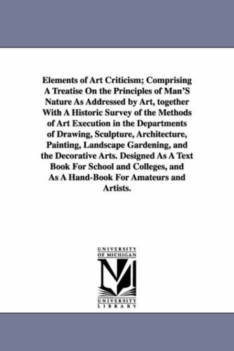 Elements of Art Criticism; Comprising a Treatise on the Principles of Man's Nature as Addressed by Art, Together with a Historic Survey of the Methods