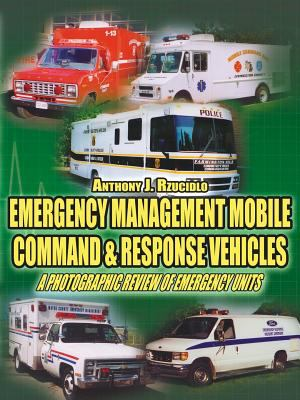 Emergency Management Mobile Command & Response Vehicles: A Photographic Review of Emergency Units 9781425947194
