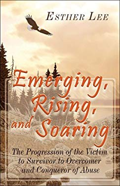 Emerging, Rising, and Soaring: The Progression of the Victim to Survivor to Overcomer and Conqueror of Abuse 9781424110810