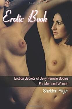 Erotic Book: Erotica Secrets of Sexy Female Bodies for Men and Women 9781425929176