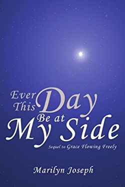 Ever This Day Be at My Side: Sequel to Grace Flowing Freely 9781425914172