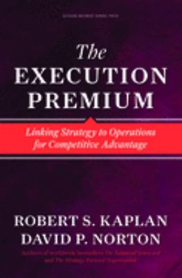 Execution Premium: Linking Strategy to Operations for Competitive Advantage 9781422121160