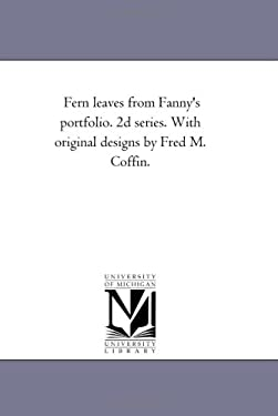 Fern Leaves from Fanny's Port-Folio. 2D Series. with Original Designs by Fred M. Coffin. 9781425545383
