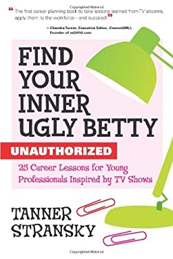 Find Your Inner Ugly Betty: Unauthorized, 25 Career Lessons for Young Professionals Inspired by TV Shows 9781427797674