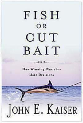 Fish or Cut Bait: How Winning Churches Make Decisions 9781426700644