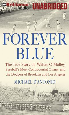 Forever Blue: The True Story of Walter O'Malley, Baseball's Most Controversial Owner, and the Dodgers of Brooklyn and Los Angeles 9781423384144