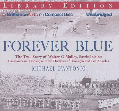 Forever Blue: The True Story of Walter O'Malley, Baseball's Most Controversial Owner, and the Dodgers of Brooklyn and Los Angeles 9781423384151