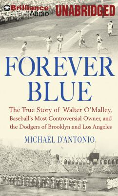 Forever Blue: The True Story of Walter O'Malley, Baseball's Most Controversial Owner, and the Dodgers of Brooklyn and Los Angeles 9781423384168