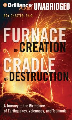 Furnace of Creation, Cradle of Destruction: A Journey to the Birthplace of Earthquakes, Volcanoes, and Tsunamis 9781423364009