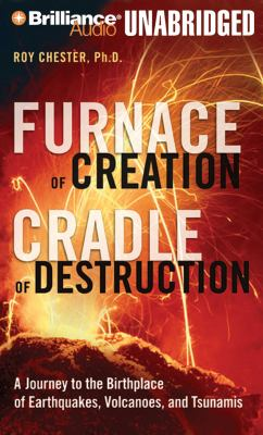 Furnace of Creation, Cradle of Destruction: A Journey to the Birthplace of Earthquakes, Volcanoes, and Tsunamis 9781423364023