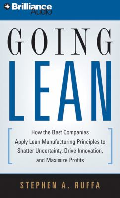 Going Lean: How the Best Companies Apply Lean Manufacturing Principles to Shatter Uncertainty, Drive Innovation, and Maximize Prof 9781423364580