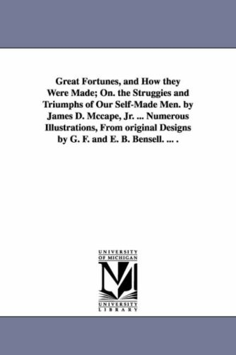 Great Fortunes, and How They Were Made; On. the Struggies and Triumphs of Our Self-Made Men. by James D. McCape, JR. ... Numerous Illustrations, from