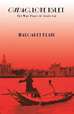 Gudao, Lone Islet: The War Years in Shanghai - A Childhood Memoir 9781425111427