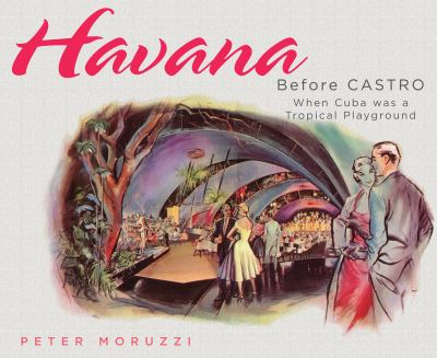 Havana Before Castro: When Cuba Was a Tropical Playground 9781423603672