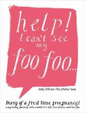 Help! I Can't See My Foo Foo.: Diary of a First Time Pregnancy! a Day to Day Journey Into a Mothers Life, Her Fears and Her Foo