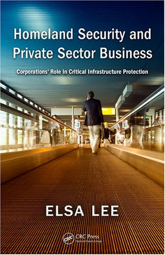 Homeland Security and Private Sector Business: Corporations' Role in Critical Infrastructure Protection 9781420070781