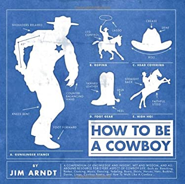 How to Be a Cowboy: A Compendium of Knowledge and Insight, Wit and Wisdom 9781423606420