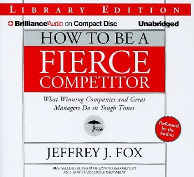 How to Be a Fierce Competitor: What Winning Companies and Great Managers Do in Tough Times 9781423376293