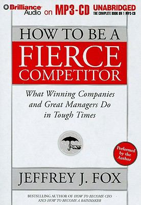 How to Be a Fierce Competitor: What Winning Companies and Great Managers Do in Tough Times 9781423376309