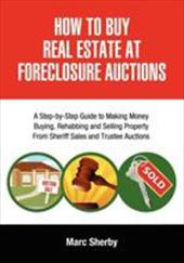 How to Buy Real Estate at Foreclosure Auctions: A Step-By-Step Guide to Making Money Buying, Rehabbing and Selling Property from S