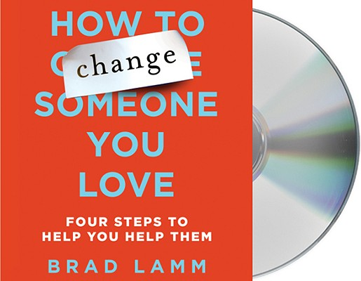 How to Change Someone You Love: Four Steps to Help You Help Them 9781427208729