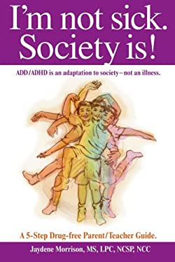 I'm Not Sick. Society Is!: ADD/ADHD Is an Adaptation to Society - Not an Illness. a 5-Step Drug Free Parent/Teacher Guide. 9781425920296