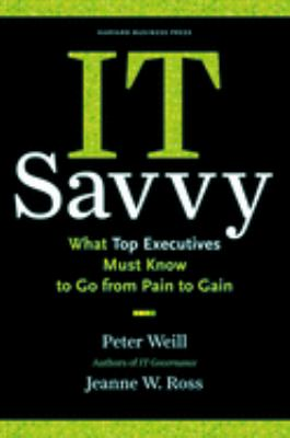 IT Savvy: What Top Executives Must Know to Go from Pain to Gain 9781422181010