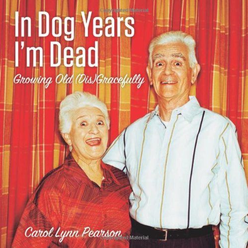In Dog Years I'm Dead: Growing Old (Dis)Gracefully 9781423606628