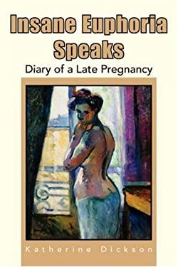 Insane Euphoria Speaks: Diary of a Late Pregnancy 9781425728014